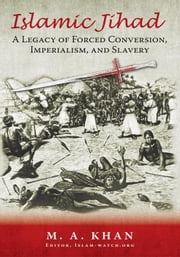 Islamic Jihad - A Legacy of Forced Conversion, Imperialism, and Slavery ebook by M. A. Khan