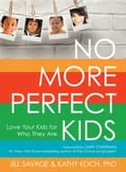 No More Perfect Kids - Love Your Kids for Who They Are ebook by Jill Savage, Gary D. Chapman, Kathy Koch,...