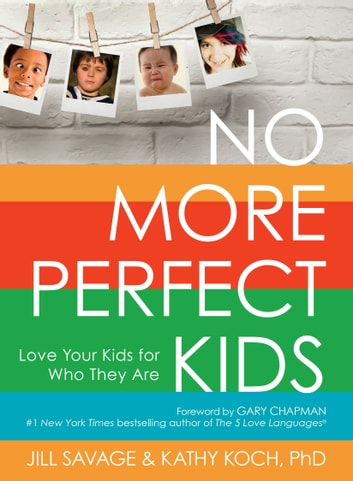 No More Perfect Kids - Love Your Kids for Who They Are ebook by Jill Savage,Kathy Koch, PhD