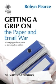 Getting a Grip on the Paper & Email War - Managing information in the modern office ebook by Robyn Pearce