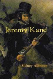 Jeremy Kane: A Canadian historical adventure novel of the 1837 Mackenzie Rebellion and its brutal aftermath in the Australian penal colonies. ebook by Sidney Allinson