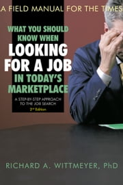 What You Should Know When Looking for a Job in Today'S Marketplace, 2Nd Edition - A Step by Step Approach to the Job Search a Field Manual for the Times ebook by Richard A. Wittmeyer
