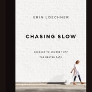 Chasing Slow - Courage to Journey Off the Beaten Path audiobook by Erin Loechner