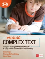 Mining Complex Text, Grades 2-5 - Using and Creating Graphic Organizers to Grasp Content and Share New Understandings ebook by Thomas DeVere Wolsey,Diane K. Lapp,Karen D. (Dutson) Wood