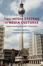 From Media Systems to Media Cultures - Understanding Socialist Television ebook by Sabina Mihelj, Simon Huxtable