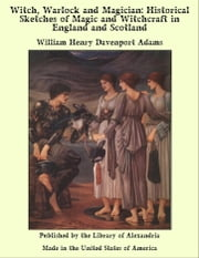Witch, Warlock and Magician: Historical Sketches of Magic and Witchcraft in England and Scotland ebook by William Henry Davenport Adams