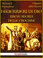 I Guerrieri di Dio - Breve storia delle Crociate ebook by Richard J. Samuelson