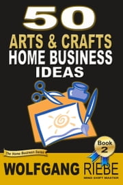 50 Arts & Crafts Home Business Ideas ebook by Wolfgang Riebe
