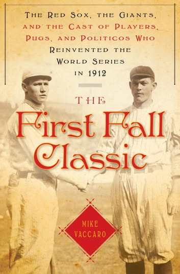 The First Fall Classic - The Red Sox, the Giants and the Cast of Players, Pugs and Politicos WhoRe-Invented the World Series in 1912 ebook by Mike Vaccaro