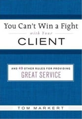 You Can't Win a Fight with Your Client - & 49 Other Rules for Providing Great Service ebook by Tom Markert