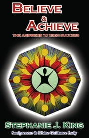 Believe & Achieve - The Answers to Teen Success ebook by Stephanie J. King