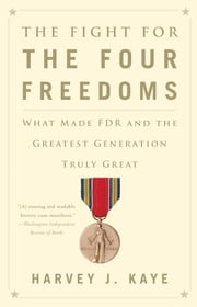 The Fight for the Four Freedoms - What Made FDR and the Greatest Generation Truly Great ebook by Harvey J. Kaye