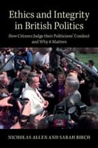 Ethics and Integrity in British Politics - How Citizens Judge their Politicians' Conduct and Why It Matters ebook by Nicholas Allen, Sarah Birch