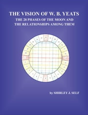The Vision of W. B. Yeats The 28 Phases Of The Moon And The Relationships Among Them ebook by Shirley Self