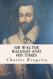 Sir Walter Raleigh and His Times ebook by Charles Kingsley