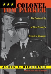 Colonel Tom Parker - The Curious Life of Elvis Presley's Eccentric Manager ebook by James L. Dickerson