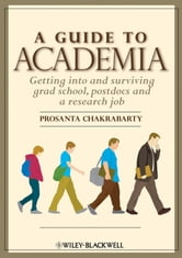 A Guide to Academia - Getting into and Surviving Grad School, Postdocs and a Research Job ebook by Prosanta Chakrabarty