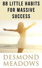 88 Little Habits for Massive Success ebook by Desmond Meadows
