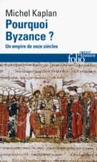 Pourquoi Byzance ? Un empire de onze siècles ebook by Michel Kaplan