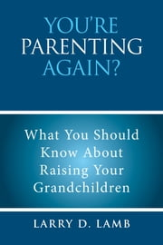 You'Re Parenting Again? - What You Should Know About Raising Your Grandchildren ebook by Larry D. Lamb