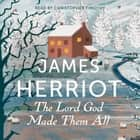 The Lord God Made Them All - The Classic Memoirs of a Yorkshire Country Vet audiobook by James Herriot, Christopher Timothy