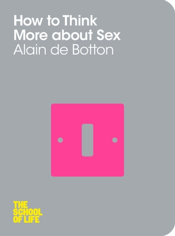 How To Think More About Sex: The School of Life ebook by Alain De Botton