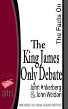 The Facts on the King James Only Debate ebook by John Ankerberg, John G. Weldon