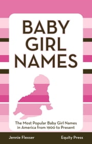 Baby Girl Names: The Most Popular Baby Girl Names in America from 1900 to Present ebook by Flexser, Jenni