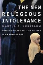 The New Religious Intolerance - overcoming the politics of fear in an anxious age ebook by Martha C. Nussbaum