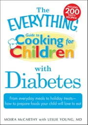 The Everything Guide to Cooking for Children with Diabetes - From everyday meals to holiday treats; how to prepare foods your child will love to eat ebook by Moira McCarthy, Leslie Young