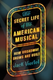 The Secret Life of the American Musical - How Broadway Shows Are Built ebook by Jack Viertel