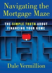 Navigating the Mortgage Maze - The Simple Truth About Financing Your Home ebook by Dale Vermillion