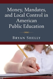 Money, Mandates, and Local Control in American Public Education ebook by Bryan Shelly