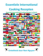 Essentiele International Cooking Recepten - Essential International Cooking Recipes In Dutch ebook by Nam Nguyen