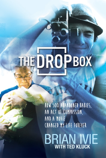 The Drop Box - How 500 Abandoned Babies, an Act of Compassion, and a Movie Changed My Life Forever ebook by Brian Ivie,Ted Kluck
