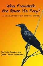 "Who Provideth the Raven His Prey? - A Collection of Poetic Work ebook by Patricia Sunday, Jason ""Raven"" Wantland"