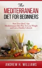 The Mediterranean Diet For Beginners: Start Your Ideal 7-Day Mediterranean Diet Plan To Lose Weight and Live An Healthy Lifestyle ebook by Andrew H. Williams