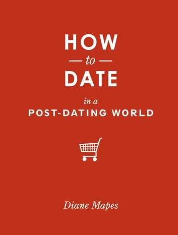 How to Date in a Post-Dating World ebook by Diane Mapes