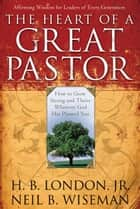 The Heart of a Great Pastor ebook by Neil B. Wiseman, H. B. Jr. London