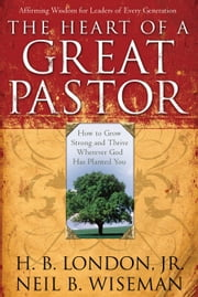 The Heart of a Great Pastor ebook by Neil B. Wiseman,H. B. Jr. London