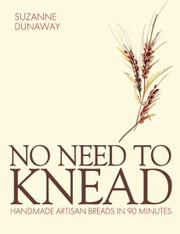 No Need to Knead - Handmade Artisan Breads in 90 minutes ebook by Suzanne Dunaway