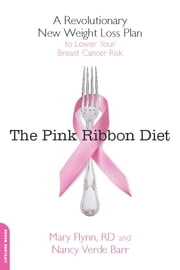 The Pink Ribbon Diet - A Revolutionary New Weight Loss Plan to Lower Your Breast Cancer Risk ebook by Mary Flynn, PhD, RD, LDN,Nancy Verde Barr
