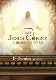 WAS JESUS CHRIST A BLESSING TO US ebook by Dr. Damian Iwuala