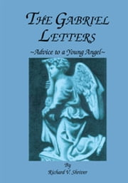 The Gabriel Letters - Advice to a Young Angel ebook by Richard V. Shriver