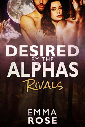 Rivals - Desired by the Alphas, #1 ebook by Emma Rose