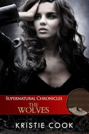 Supernatural Chronicles: The Wolves ebook by Kristie Cook