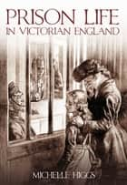 Prison Life in Victorian England ebook by Michelle Higgs