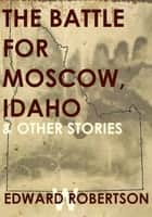 The Battle for Moscow, Idaho & Other Stories ebook by Edward W. Robertson