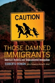 Those Damned Immigrants - America's Hysteria over Undocumented Immigration ebook by Ediberto Román,Michael  A. Olivas