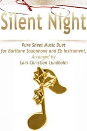 Silent Night Pure Sheet Music Duet for Baritone Saxophone and Eb Instrument, Arranged by Lars Christian Lundholm ebook by Pure Sheet Music